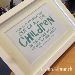 How is it possible that out of all the children in the whole world we got the best ones? framed print